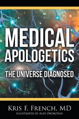 Medical Apologetics: The Universe Diagnosed  -     By: Kris F. French