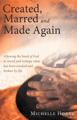 Created, Marred and Made Again: Allowing the Hand of God to Mend and Reshape What Has Been Cracked and Broken by Life  -     By: Michelle Horne