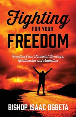 Fighting for Your Freedom: Freedom from Financial Bondage, Relationship and Addiction  -     By: Isaac Ogbeta