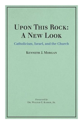 Upon This Rock: A New Look: Catholicism, Israel, and the Church  -     By: Kenneth J. Morgan
