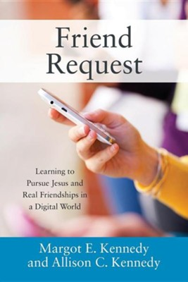 Friend Request: Learning to Pursue Jesus and Real Friendships in a Digital World  -     By: Margot E. Kennedy, Allison C. Kennedy