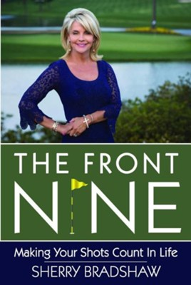 The Front Nine: Making Your Shots Count in Life  -     By: Sherry Bradshaw