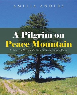 A Pilgrim on Peace Mountain: A Senior Woman's Survival at 9500 Feet  -     By: Amelia Anders