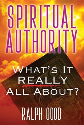 Spiritual Authority: What's It Really All About?  -     By: Ralph Good