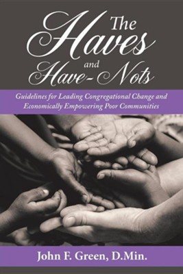 The Haves and Have-Nots: Guidelines for Leading Congregational Change and Economically Empowering Poor Communities  -     By: John F. Green