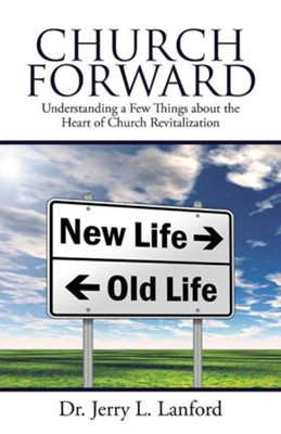 Church Forward: Understanding a Few Things about the Heart of Church Revitalization  -     By: Jerry L. Lanford
