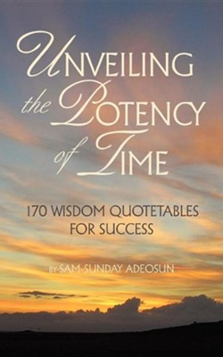 Unveiling The Potency Of Time: 170 Wisdom Quotables For Success  -     By: Sam-Sunday Adeosun