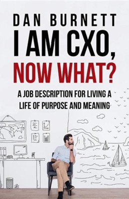I Am Cxo, Now What?: A Job Description for Living a Life of Purpose and Meaning  -     By: Dan Burnett