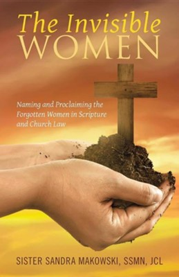 The Invisible Women: Naming and Proclaiming the Forgotten Women in Scripture and Church Law  -     By: Sandra Makowski