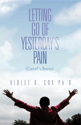 Letting Go of Yesterday's Pain: Carol's Story  -     By: Violet O. Cox Ph.D.