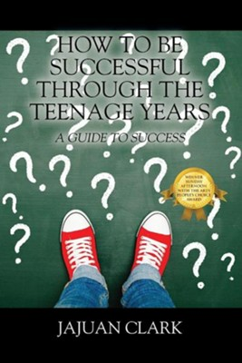 How to Be Successful Through the Teenage Years: A Guide to Success  -     By: Jajuan Clark