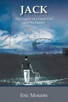 Jack: The Legacy of a Great Dad and His Family  -     By: Eric Mounts