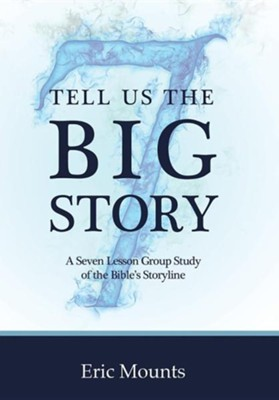 Tell Us the Big Story: A Seven Lesson Group Study of the Bible's Storyline  -     By: Eric Mounts