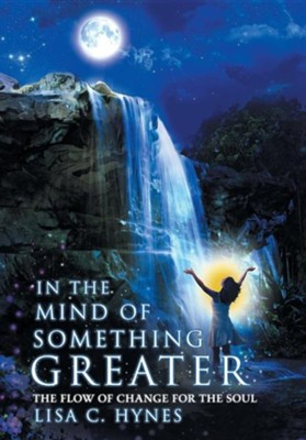 In the Mind of Something Greater: The Flow of Change for the Soul  -     By: Lisa C. Hynes