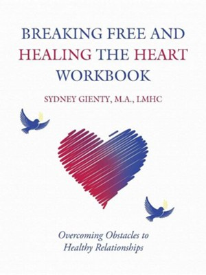 Breaking Free and Healing the Heart Workbook: Overcoming Obstacles to Healthy Relationships  -     By: Sydney Gienty
