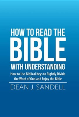 How to Read the Bible with Understanding: How to Use Biblical Keys to Rightly Divide the Word of God and Enjoy the Bible  -     By: Dean J. Sandell