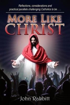 More Like Christ: Reflections, Considerations and Practical Parallels Challenging Catholics to Be . . .  -     By: John Rabbitt