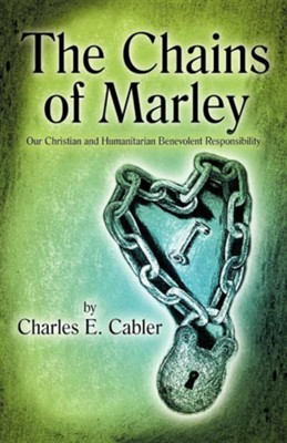 The Chains of Marley: Our Christian and Humanitarian Benevolent Responsibility  -     By: Charles E. Cabler