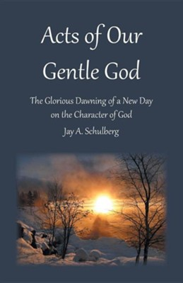 Acts of Our Gentle God: The Glorious Dawning of a New Day on the Character of God  -     By: Jay A. Schulberg