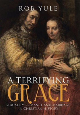 A Terrifying Grace: Sexuality, Romance and Marriage in Christian History  -     By: Rob Yule