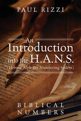 An Introduction Into the H.A.N.S. (Hebrew Alph-Bet Numbering System): Biblical Numbers  -     By: Paul Rizzi