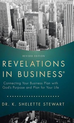 Revelations in Business: Connecting Your Business Plan with God's Purpose and Plan for Your Life  -     By: K. Shelette Stewart