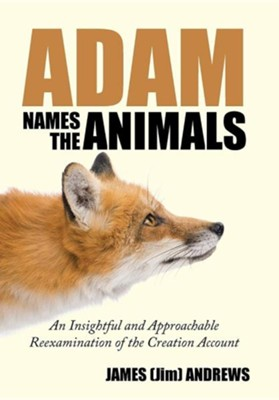 Adam Names the Animals: An Insightful and Approachable Reexamination of the Creation Account  -     By: James (Jim) Andrews
