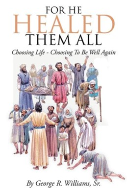For He Healed Them All: Choosing Life - Choosing to Be Well Again  -     By: George R. Williams Sr.