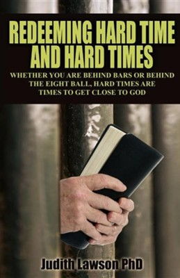 Redeeming Hard Time and Hard Times: Whether You Are Behind Bars or Behind the Eight Ball, Hard Times Are Times to Get Close to God  -     By: Judith Lawson Ph.D.