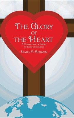 The Glory of the Heart: A Collection of Poems of Encouragement  -     By: James P. Robson