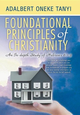 Foundational Principles of Christianity: An In-Depth Study of Hebrews 6:1-3  -     By: Adalbert Oneke Tanyi