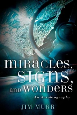 Miracles, Signs, and Wonders  -     By: Jim Murr