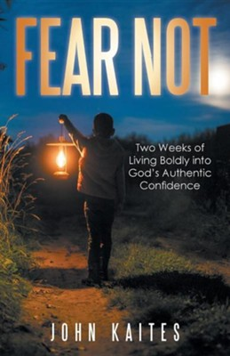 Fear Not: Two Weeks of Living Boldly Into God's Authentic Confidence  -     By: John Kaites