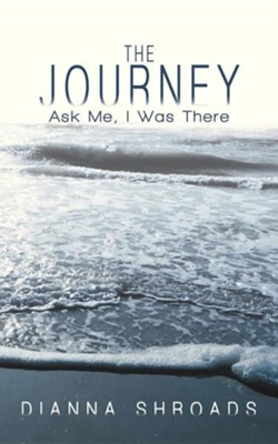The Journey: Ask Me I Was There  -     By: Dianna Shroads
