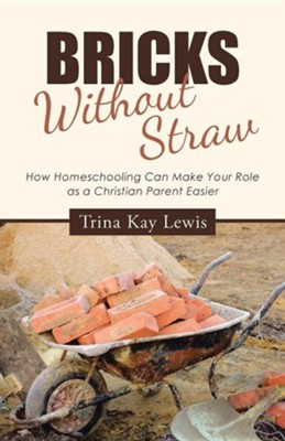 Bricks Without Straw: How Homeschooling Can Make Your Role as a Christian Parent Easier  -     By: Trina Kay Lewis