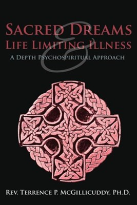 Sacred Dreams & Life Limiting Illness: A Depth Psychospiritual Approach  -     By: Rev. Terrence P. McGillicuddy Ph.D.