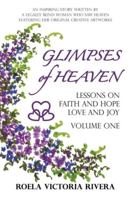 Glimpses of Heaven: Lessons on Faith and Hope, Love and Joy - Volume One: An Inspiring Story Written by a Legally Blind Woman Who Saw Heav  -     By: Roela Victoria Rivera
