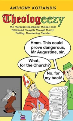 Theologeezy: The Thorough Theological Thinkers That Thickened Thoughts Through Thorny, Thrilling, Threatening Theories  -     By: Anthony Kottaridis