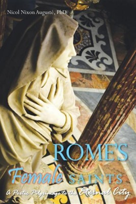 Rome's Female Saints: A Poetic Pilgrimage to the Eternal City  -     By: Nicol Nixon Auguste