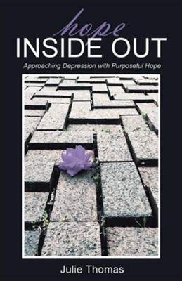 Hope Inside Out: Approaching Depression with Purposeful Hope  -     By: Julie Thomas