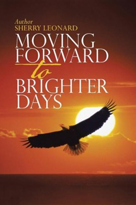 Moving Forward to Brighter Days  -     By: Sherry Leonard