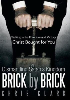Dismantling Satan's Kingdom Brick by Brick: Walking in the Freedom and Victory Christ Bought for You  -     By: Chris Clark