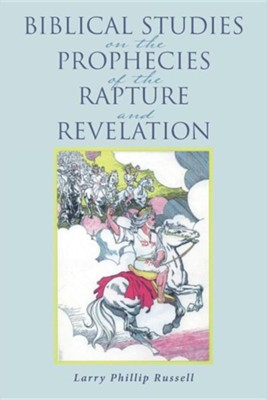 Biblical Studies on the Prophecies of the Rapture and Revelation  -     By: Larry Phillip Russell