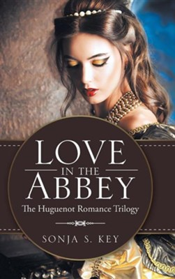 Love in the Abbey: The Huguenot Romance Trilogy  -     By: Sonja S. Key