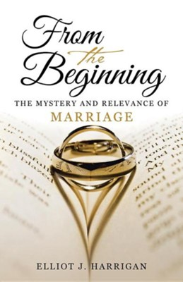 From the Beginning: The Mystery and Relevance of Marriage  -     By: Elliot J. Harrigan