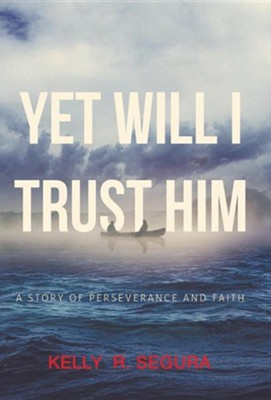 Yet Will I Trust Him: A Story of Perseverance and Faith  -     By: Kelly R. Segura