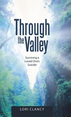Through the Valley: Surviving a Loved One's Suicide  -     By: Lori Clancy