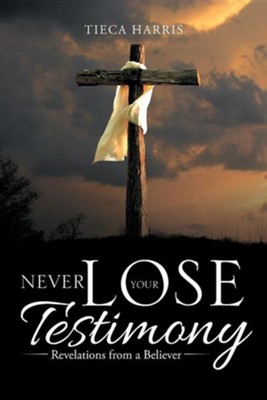 Never Lose Your Testimony: Revelations from a Believer  -     By: Tieca Harris