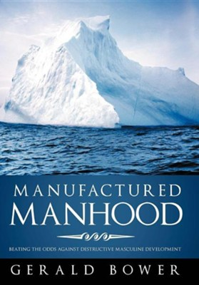 Manufactured Manhood: Beating the Odds Against Destructive Masculine Development  -     By: Gerald Bower