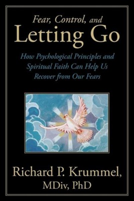 Fear, Control, and Letting Go: How Psychological Principles and Spiritual Faith Can Help Us Recover from Our Fears  -     By: Richard P. Krummel Ph.D.